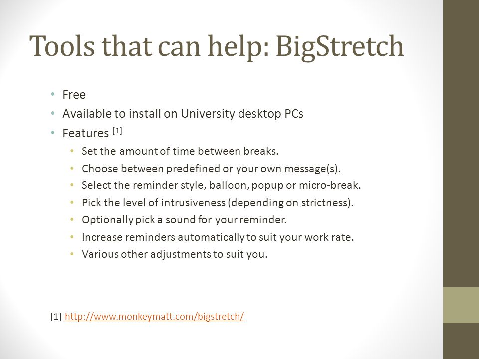 Tools that can help: BigStretch Free Available to install on University desktop PCs Features [1] Set the amount of time between breaks.