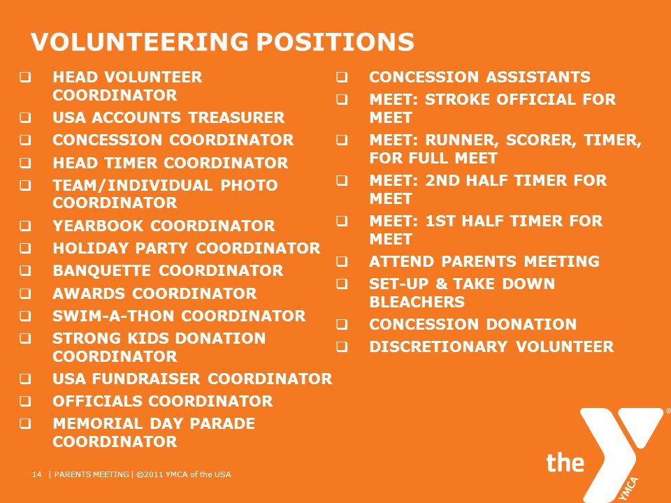 VOLUNTEERING POSITIONS HEAD VOLUNTEER COORDINATOR USA ACCOUNTS TREASURER CONCESSION COORDINATOR HEAD TIMER COORDINATOR TEAM/INDIVIDUAL PHOTO COORDINATOR YEARBOOK COORDINATOR HOLIDAY PARTY COORDINATOR BANQUETTE COORDINATOR AWARDS COORDINATOR SWIM-A-THON COORDINATOR STRONG KIDS DONATION COORDINATOR USA FUNDRAISER COORDINATOR OFFICIALS COORDINATOR MEMORIAL DAY PARADE COORDINATOR CONCESSION ASSISTANTS MEET: STROKE OFFICIAL FOR MEET MEET: RUNNER, SCORER, TIMER, FOR FULL MEET MEET: 2ND HALF TIMER FOR MEET MEET: 1ST HALF TIMER FOR MEET ATTEND PARENTS MEETING SET-UP & TAKE DOWN BLEACHERS CONCESSION DONATION DISCRETIONARY VOLUNTEER 14| PARENTS MEETING | ©2011 YMCA of the USA