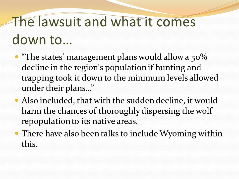 The lawsuit and what it comes down to… The states management plans would allow a 50% decline in the region s population if hunting and trapping took it down to the minimum levels allowed under their plans… Also included, that with the sudden decline, it would harm the chances of thoroughly dispersing the wolf repopulation to its native areas.