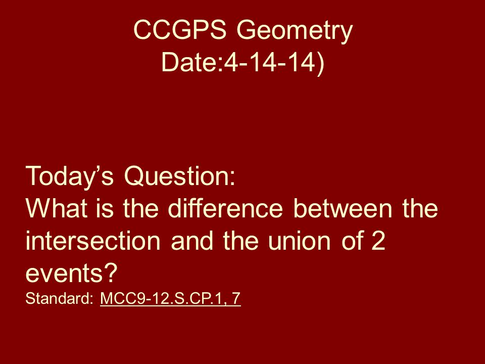 CCGPS Geometry Date:4-14-14) Todays Question: What is the difference between the intersection and the union of 2 events.