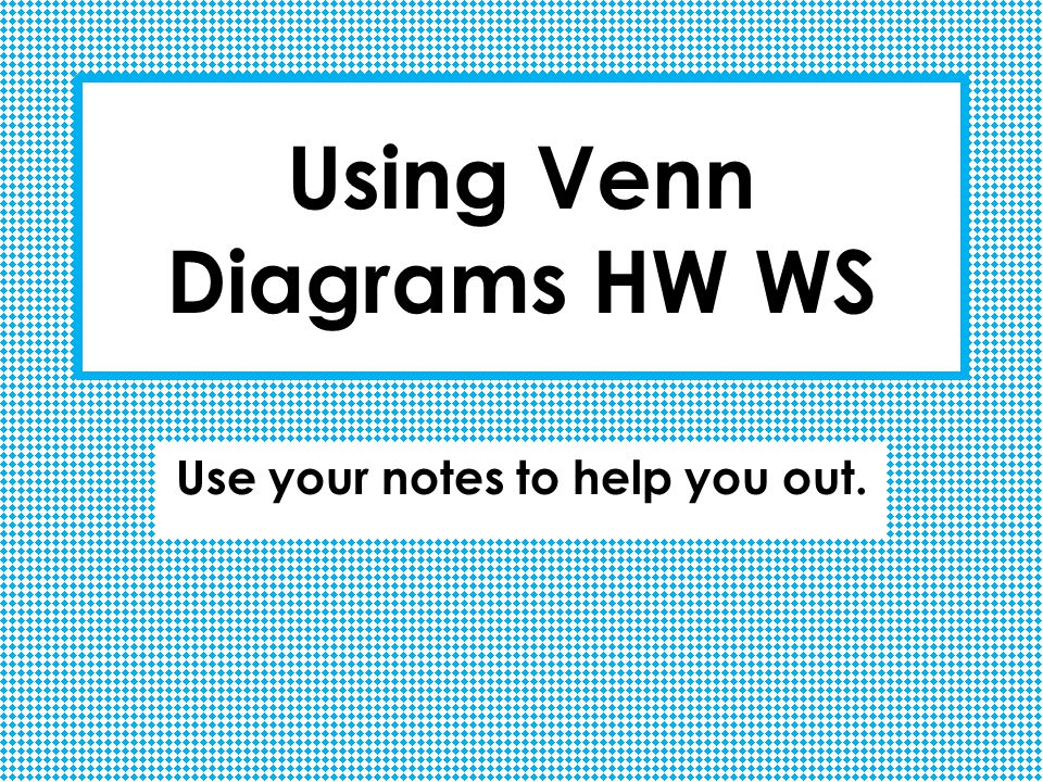 Using Venn Diagrams HW WS Use your notes to help you out.