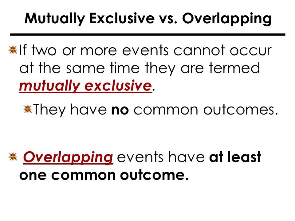 If two or more events cannot occur at the same time they are termed mutually exclusive.