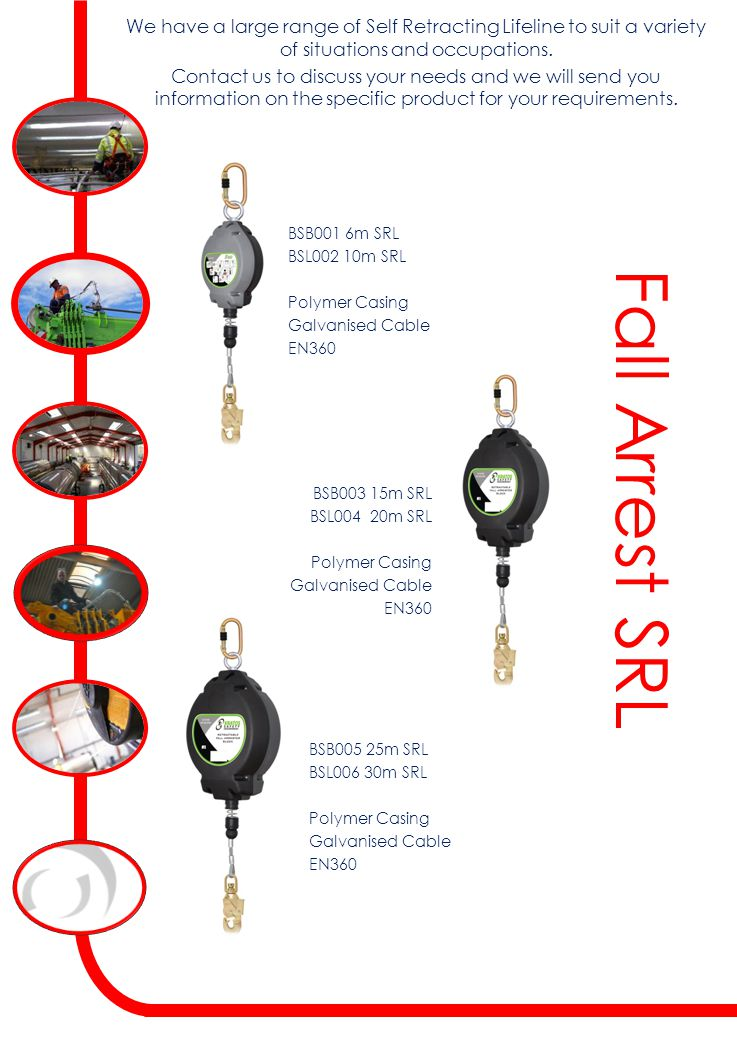 Fall Arrest SRL BSB001 6m SRL BSL002 10m SRL Polymer Casing Galvanised Cable EN360 We have a large range of Self Retracting Lifeline to suit a variety of situations and occupations.