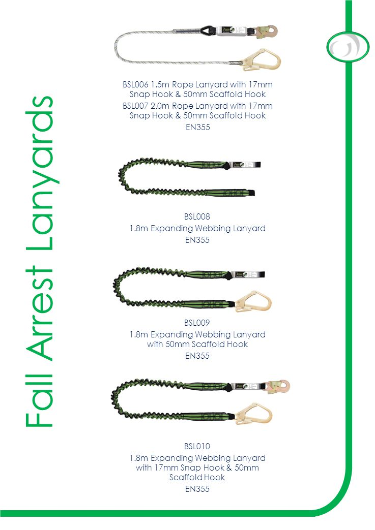 Fall Arrest Lanyards BSL006 1.5m Rope Lanyard with 17mm Snap Hook & 50mm Scaffold Hook BSL007 2.0m Rope Lanyard with 17mm Snap Hook & 50mm Scaffold Hook EN355 BSL008 1.8m Expanding Webbing Lanyard EN355 BSL009 1.8m Expanding Webbing Lanyard with 50mm Scaffold Hook EN355 BSL010 1.8m Expanding Webbing Lanyard with 17mm Snap Hook & 50mm Scaffold Hook EN355