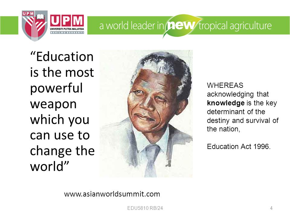 Education is the most powerful weapon which you can use to change the world   EDU5810 RB/244 WHEREAS acknowledging that knowledge is the key determinant of the destiny and survival of the nation, Education Act 1996.