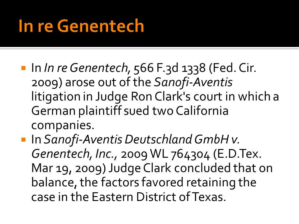 In In re Genentech, 566 F.3d 1338 (Fed. Cir. 2009) arose out of the Sanofi-Aventis litigation in Judge Ron Clark's court in which a German plaintiff s