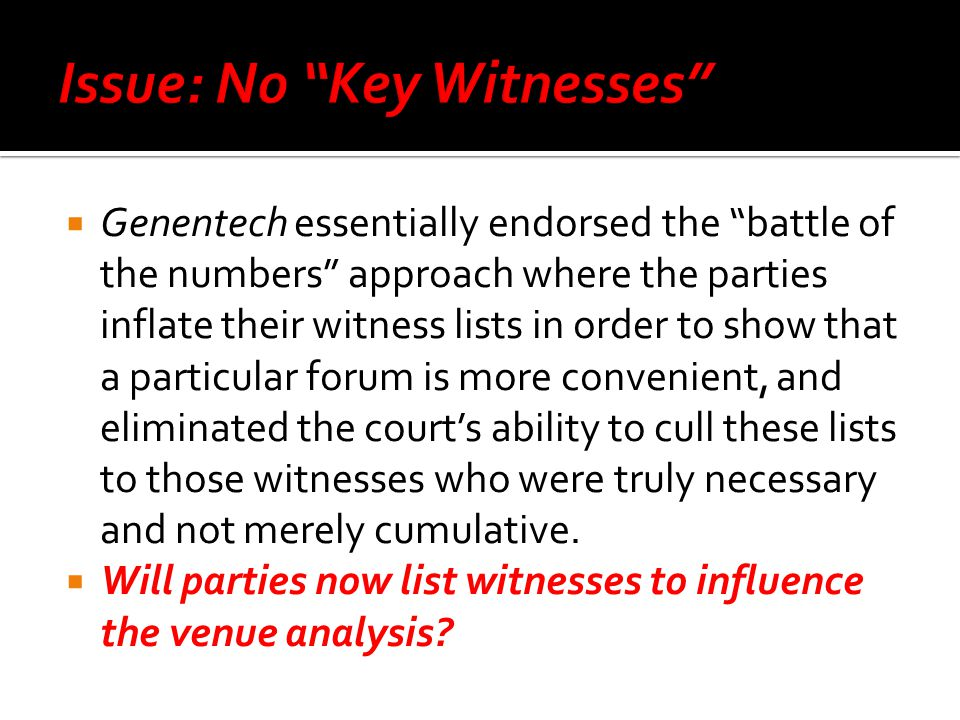 Genentech essentially endorsed the battle of the numbers approach where the parties inflate their witness lists in order to show that a particular for