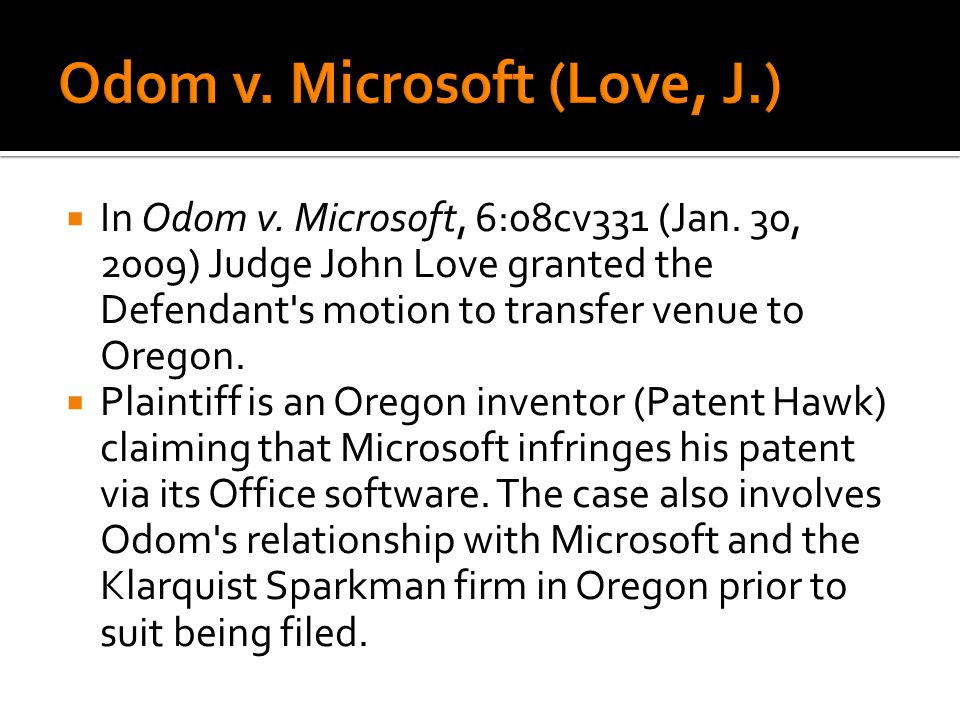 In Odom v. Microsoft, 6:08cv331 (Jan. 30, 2009) Judge John Love granted the Defendant's motion to transfer venue to Oregon. Plaintiff is an Oregon inv