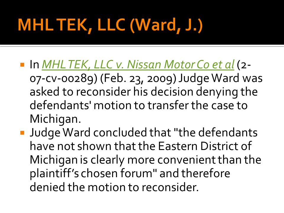 In MHL TEK, LLC v. Nissan Motor Co et al (2- 07-cv-00289) (Feb. 23, 2009) Judge Ward was asked to reconsider his decision denying the defendants' moti