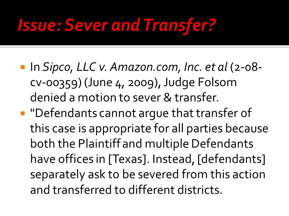 In Sipco, LLC v. Amazon.com, Inc. et al (2-08- cv-00359) (June 4, 2009), Judge Folsom denied a motion to sever & transfer.