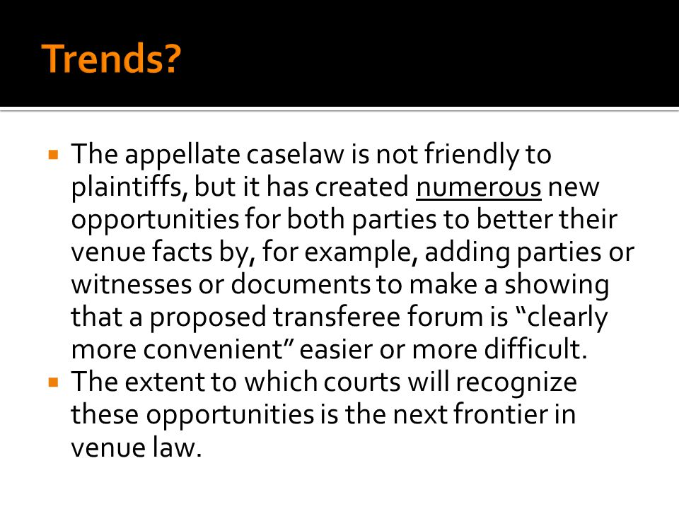 The appellate caselaw is not friendly to plaintiffs, but it has created numerous new opportunities for both parties to better their venue facts by, fo