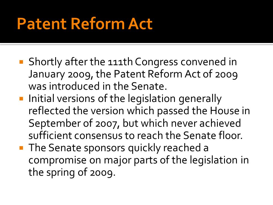 Shortly after the 111th Congress convened in January 2009, the Patent Reform Act of 2009 was introduced in the Senate. Initial versions of the legisla