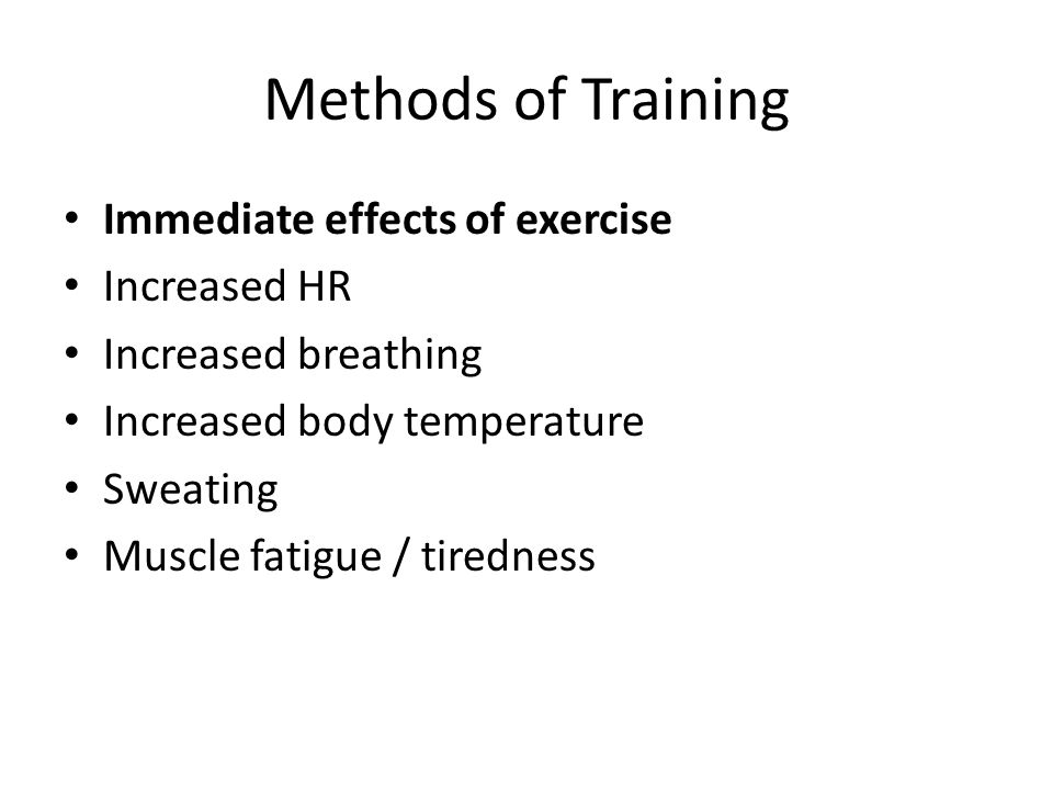 Methods of Training Immediate effects of exercise Increased HR Increased breathing Increased body temperature Sweating Muscle fatigue / tiredness