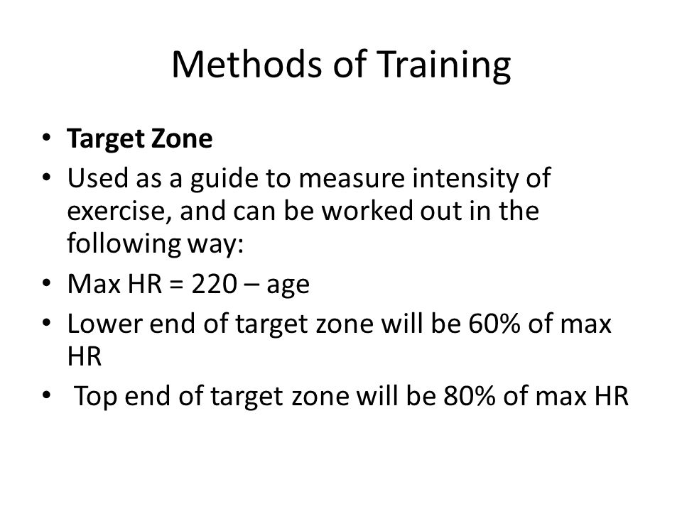 Methods of Training Target Zone Used as a guide to measure intensity of exercise, and can be worked out in the following way: Max HR = 220 – age Lower