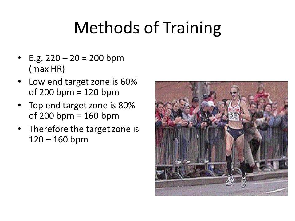 Methods of Training E.g. 220 – 20 = 200 bpm (max HR) Low end target zone is 60% of 200 bpm = 120 bpm Top end target zone is 80% of 200 bpm = 160 bpm T