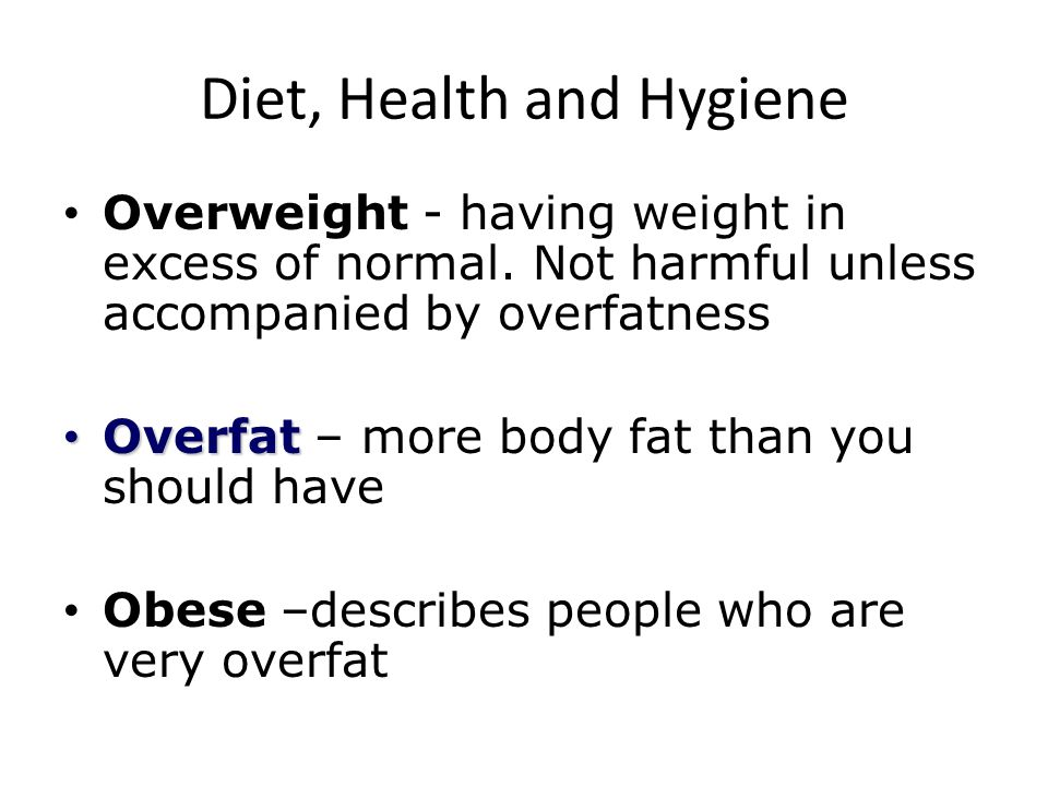 Diet, Health and Hygiene Overweight - having weight in excess of normal. Not harmful unless accompanied by overfatness Overfat Overfat – more body fat