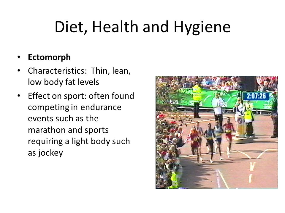 Diet, Health and Hygiene Ectomorph Characteristics: Thin, lean, low body fat levels Effect on sport: often found competing in endurance events such as