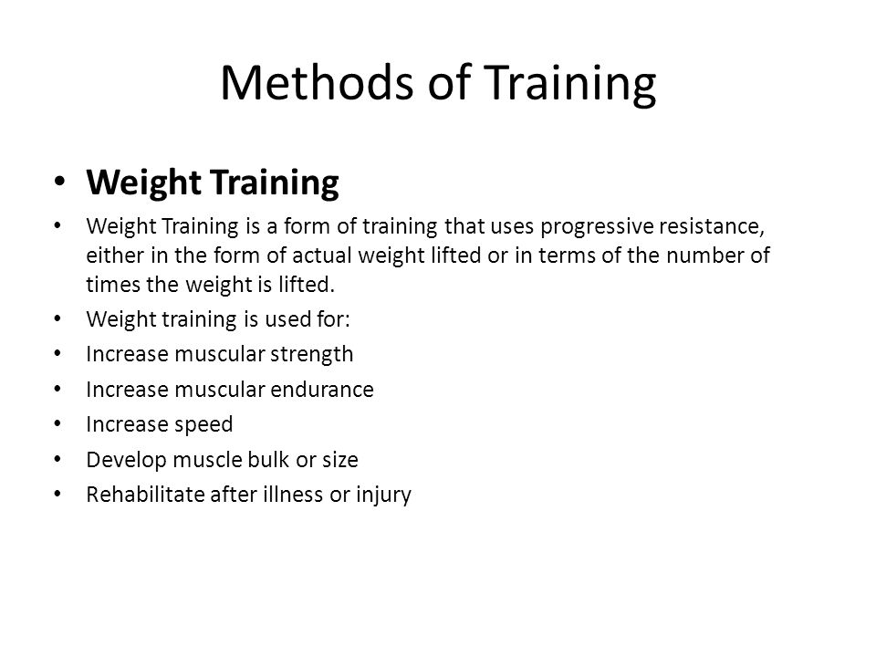 Methods of Training Weight Training Weight Training is a form of training that uses progressive resistance, either in the form of actual weight lifted