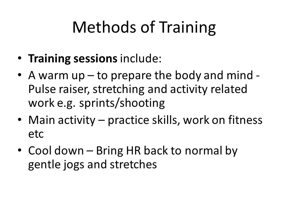 Methods of Training Training sessions include: A warm up – to prepare the body and mind - Pulse raiser, stretching and activity related work e.g. spri