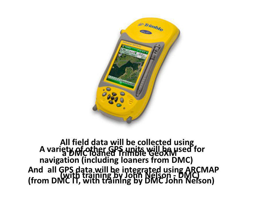All field data will be collected using a DMC loaned Trimble GeoXM (with training by John Nelson - DMC) A variety of other GPS units will be used for navigation (including loaners from DMC) And all GPS data will be integrated using ARCMAP (from DMC IT, with training by DMC John Nelson)