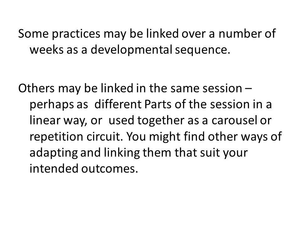 Some practices may be linked over a number of weeks as a developmental sequence. Others may be linked in the same session – perhaps as different Parts