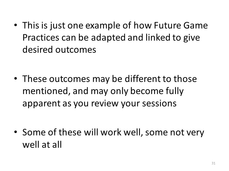 31 This is just one example of how Future Game Practices can be adapted and linked to give desired outcomes These outcomes may be different to those m