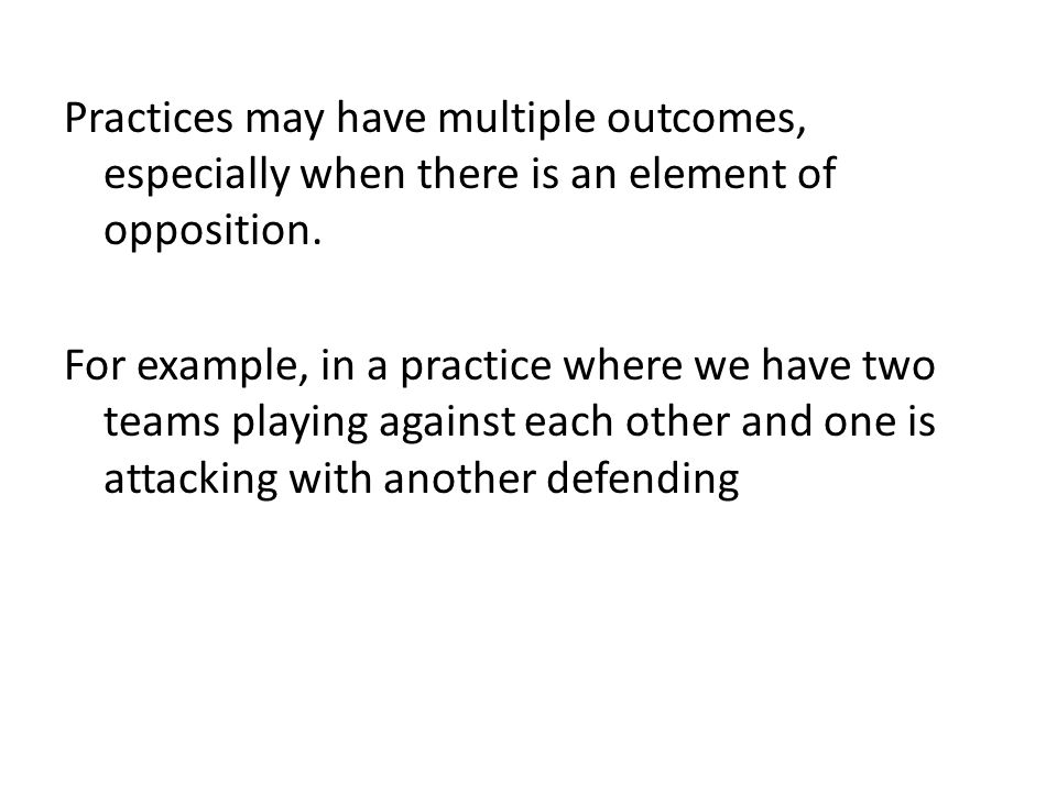 Practices may have multiple outcomes, especially when there is an element of opposition. For example, in a practice where we have two teams playing ag