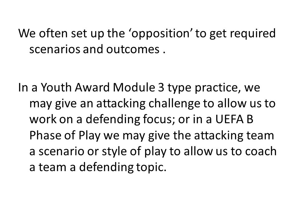 We often set up the opposition to get required scenarios and outcomes. In a Youth Award Module 3 type practice, we may give an attacking challenge to