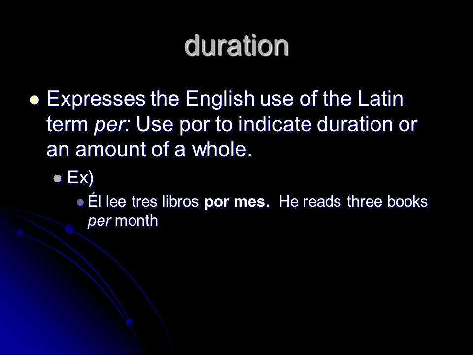 duration Expresses the English use of the Latin term per: Use por to indicate duration or an amount of a whole.