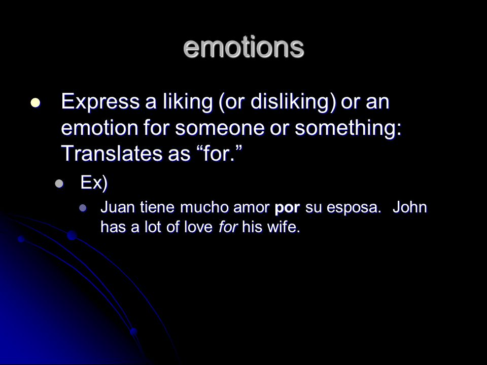 emotions Express a liking (or disliking) or an emotion for someone or something: Translates as for.