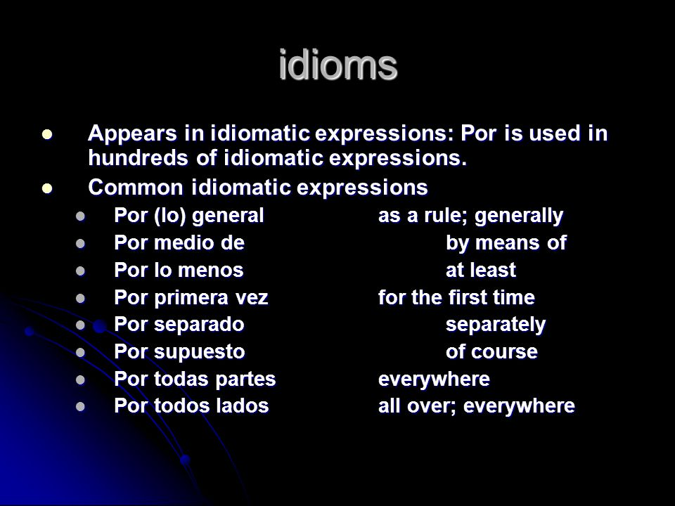 idioms Appears in idiomatic expressions: Por is used in hundreds of idiomatic expressions.