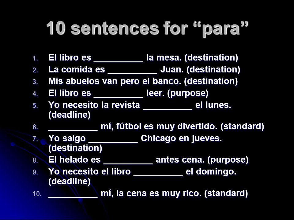 10 sentences for para 1. El libro es __________ la mesa. (destination) 2. La comida es __________ Juan. (destination) 3. Mis abuelos van pero el banco