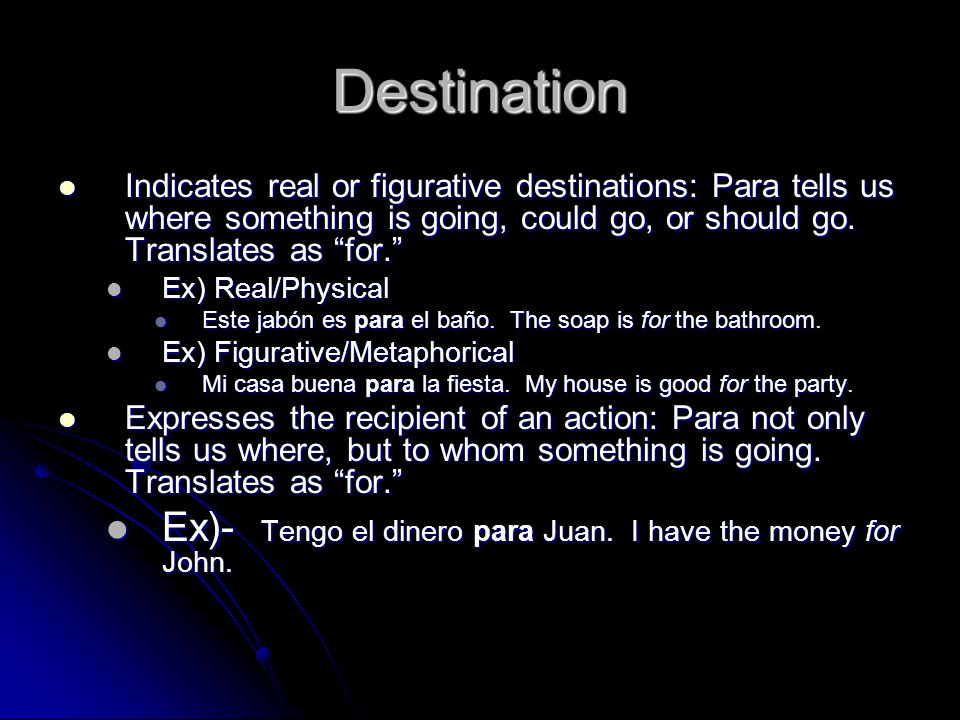 Destination Indicates real or figurative destinations: Para tells us where something is going, could go, or should go. Translates as for. Indicates re