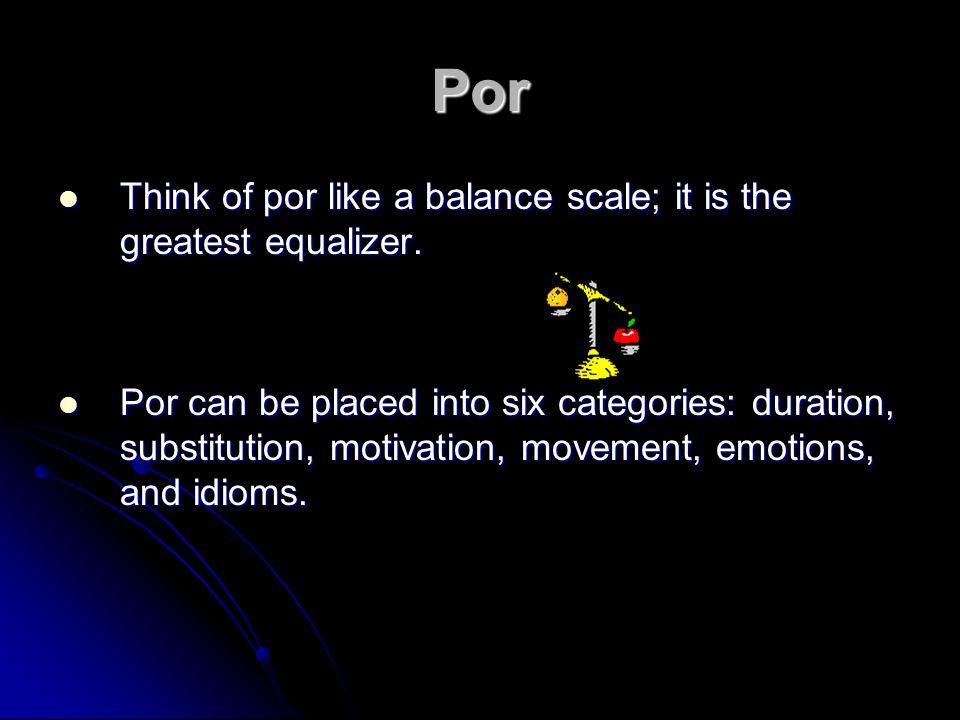 Por Think of por like a balance scale; it is the greatest equalizer. Think of por like a balance scale; it is the greatest equalizer. Por can be place