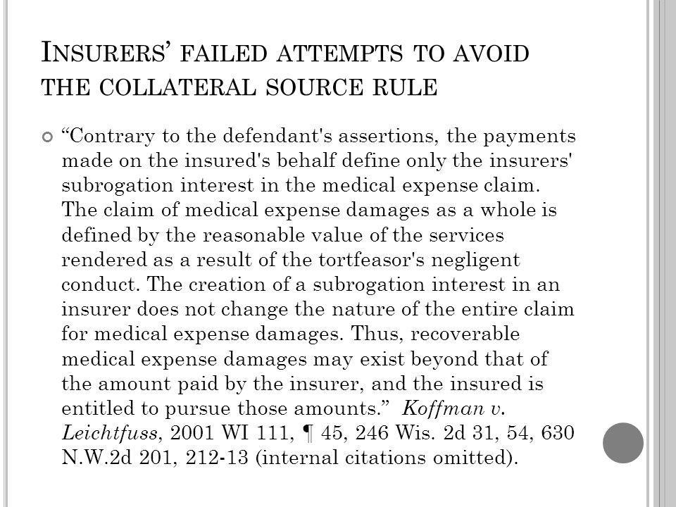 I NSURERS FAILED ATTEMPTS TO AVOID THE COLLATERAL SOURCE RULE Contrary to the defendant s assertions, the payments made on the insured s behalf define only the insurers subrogation interest in the medical expense claim.
