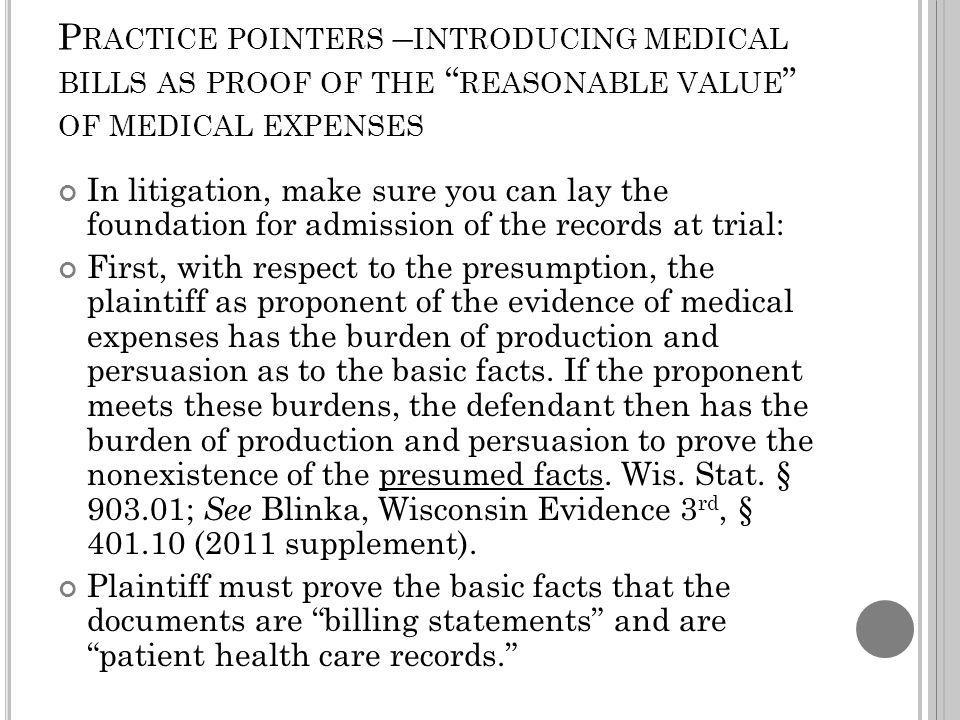 P RACTICE POINTERS – INTRODUCING MEDICAL BILLS AS PROOF OF THE REASONABLE VALUE OF MEDICAL EXPENSES In litigation, make sure you can lay the foundation for admission of the records at trial: First, with respect to the presumption, the plaintiff as proponent of the evidence of medical expenses has the burden of production and persuasion as to the basic facts.