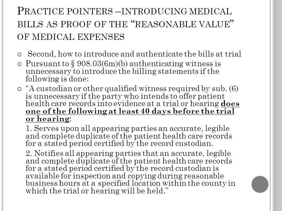P RACTICE POINTERS – INTRODUCING MEDICAL BILLS AS PROOF OF THE REASONABLE VALUE OF MEDICAL EXPENSES Second, how to introduce and authenticate the bills at trial Pursuant to § 908.03(6m)(b) authenticating witness is unnecessary to introduce the billing statements if the following is done: A custodian or other qualified witness required by sub.