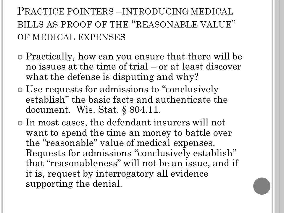 P RACTICE POINTERS – INTRODUCING MEDICAL BILLS AS PROOF OF THE REASONABLE VALUE OF MEDICAL EXPENSES Practically, how can you ensure that there will be no issues at the time of trial – or at least discover what the defense is disputing and why.
