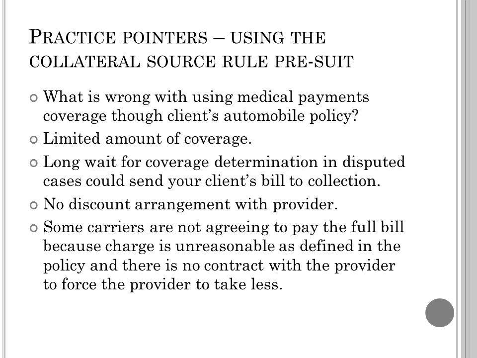 P RACTICE POINTERS – USING THE COLLATERAL SOURCE RULE PRE - SUIT What is wrong with using medical payments coverage though clients automobile policy.