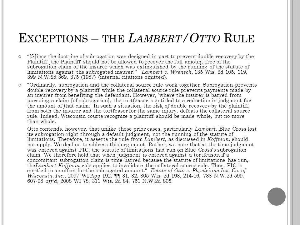 E XCEPTIONS – THE L AMBERT /O TTO R ULE [S]ince the doctrine of subrogation was designed in part to prevent double recovery by the Plaintiff, the Plaintiff should not be allowed to recover the full amount free of the subrogation claim of the insurer which was extinguished by the running of the statute of limitations against the subrogated insurer.