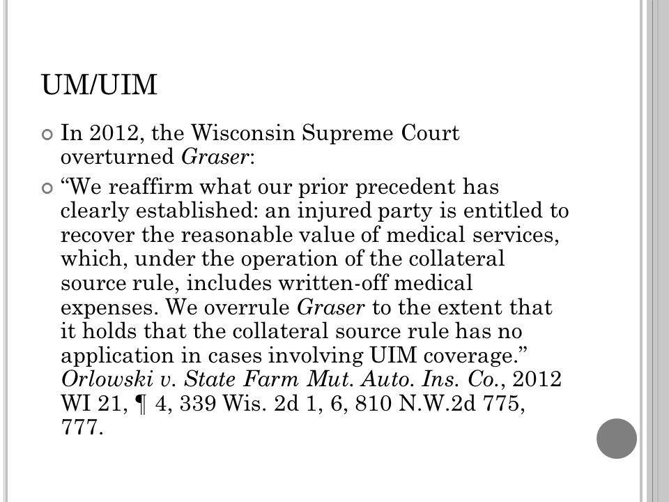 UM/UIM In 2012, the Wisconsin Supreme Court overturned Graser : We reaffirm what our prior precedent has clearly established: an injured party is entitled to recover the reasonable value of medical services, which, under the operation of the collateral source rule, includes written-off medical expenses.