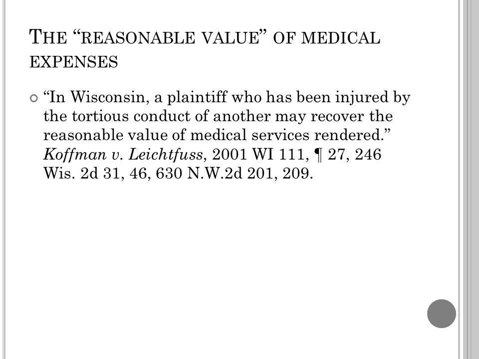 T HE REASONABLE VALUE OF MEDICAL EXPENSES In Wisconsin, a plaintiff who has been injured by the tortious conduct of another may recover the reasonable value of medical services rendered.