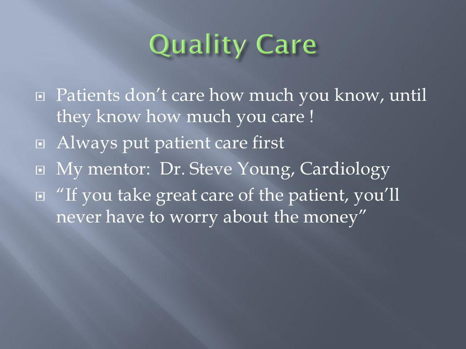 Patients dont care how much you know, until they know how much you care ! Always put patient care first My mentor: Dr. Steve Young, Cardiology If you