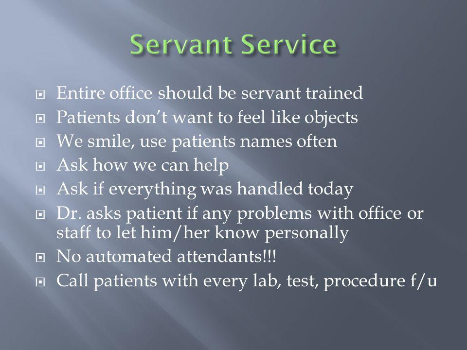 Entire office should be servant trained Patients dont want to feel like objects We smile, use patients names often Ask how we can help Ask if everything was handled today Dr.