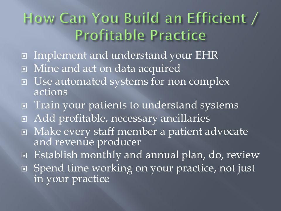 Implement and understand your EHR Mine and act on data acquired Use automated systems for non complex actions Train your patients to understand systems Add profitable, necessary ancillaries Make every staff member a patient advocate and revenue producer Establish monthly and annual plan, do, review Spend time working on your practice, not just in your practice