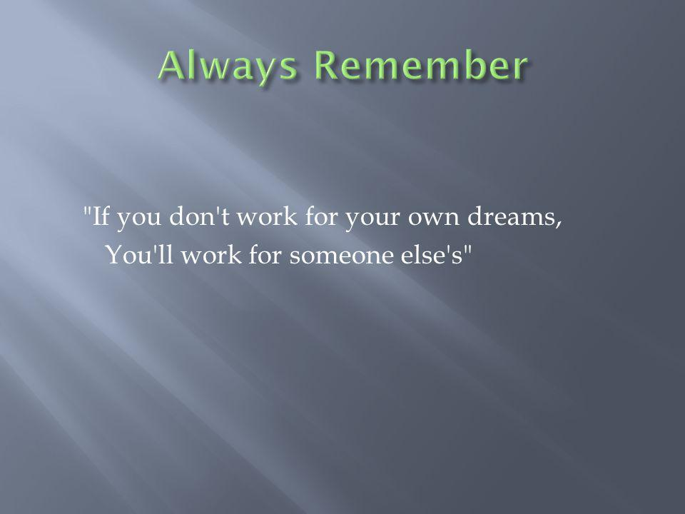 If you don t work for your own dreams, You ll work for someone else s
