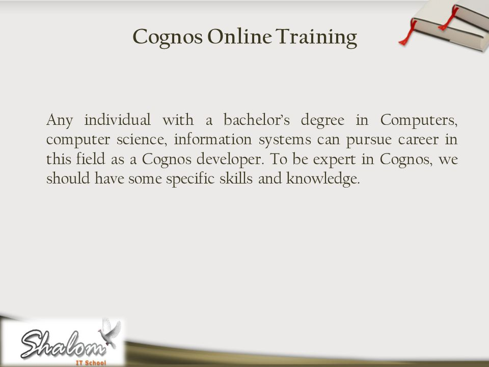 Cognos Online Training Any individual with a bachelors degree in Computers, computer science, information systems can pursue career in this field as a Cognos developer.