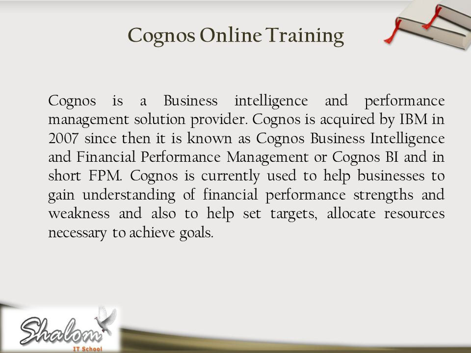Cognos Online Training Cognos is a Business intelligence and performance management solution provider.