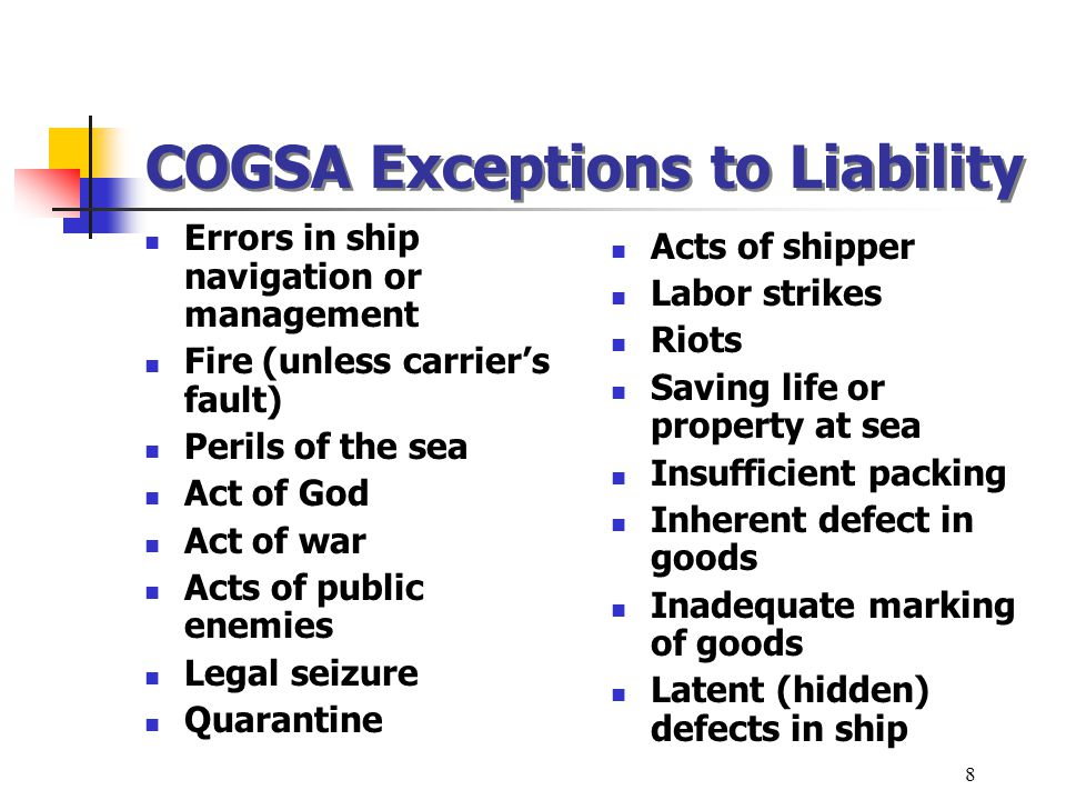 COGSA Exceptions to Liability Errors in ship navigation or management Fire (unless carriers fault) Perils of the sea Act of God Act of war Acts of pub