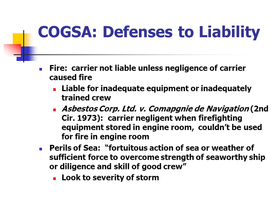COGSA: Defenses to Liability Fire: carrier not liable unless negligence of carrier caused fire Liable for inadequate equipment or inadequately trained